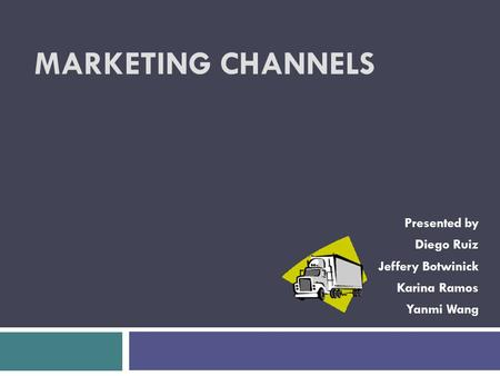 MARKETING CHANNELS Presented by Diego Ruiz Jeffery Botwinick Karina Ramos Yanmi Wang.