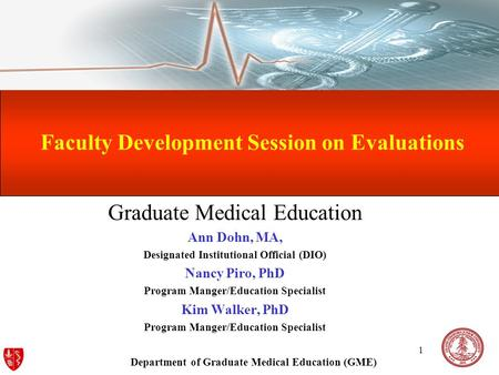 Department of Graduate Medical Education (GME) 1 Faculty Development Session on Evaluations Graduate Medical Education Ann Dohn, MA, Designated Institutional.