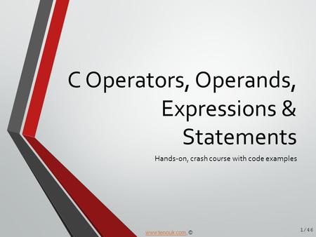 C Operators, Operands, Expressions & Statements Hands-on, crash course with code examples 1/46 www.tenouk.comwww.tenouk.com, ©
