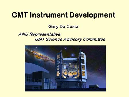 GMT Instrument Development Gary Da Costa ANU Representative GMT Science Advisory Committee.