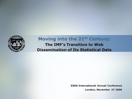 Moving into the 21 st Century: The IMF's Transition to Web Dissemination of Its Statistical Data ESDS International Annual Conference London, November.