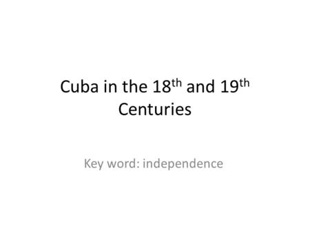 Cuba in the 18 th and 19 th Centuries Key word: independence.