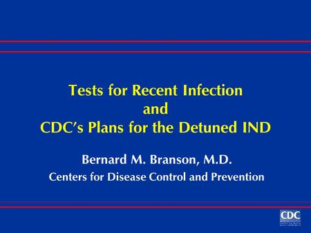 Tests for Recent Infection and CDC's Plans for the Detuned IND Bernard M. Branson, M.D. Centers for Disease Control and Prevention.