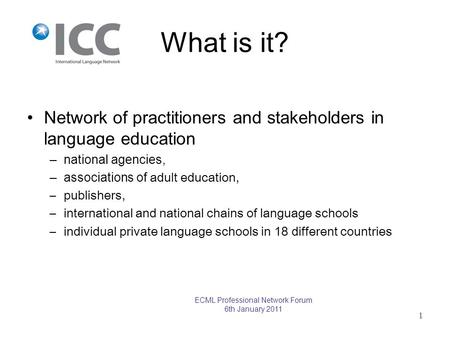 What is it? Network of practitioners and stakeholders in language education –national agencies, –associations of adult education, –publishers, –international.