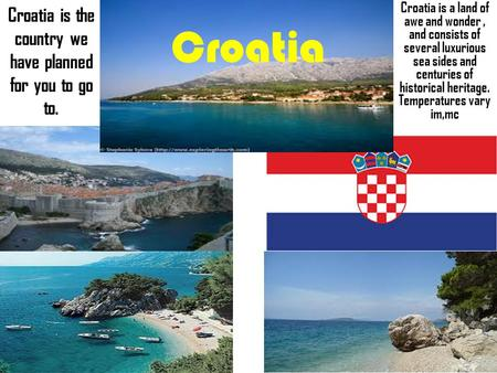 Croatia Croatia is the country we have planned for you to go to. Croatia is a land of awe and wonder, and consists of several luxurious sea sides and.