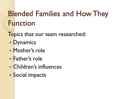 Blended Families and How They Function Topics that our team researched: Dynamics Mother's role Father's role Children's influences Social impacts.