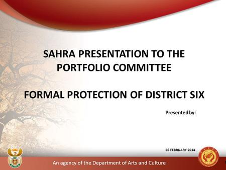 An agency of the Department of Arts and Culture Presented by: 26 FEBRUARY 2014 SAHRA PRESENTATION TO THE PORTFOLIO COMMITTEE FORMAL PROTECTION OF DISTRICT.