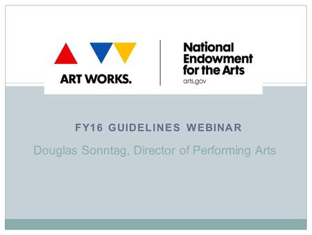 FY16 GUIDELINES WEBINAR Douglas Sonntag, Director of Performing Arts.
