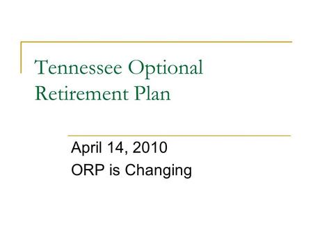 Tennessee Optional Retirement Plan April 14, 2010 ORP is Changing.