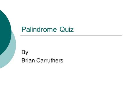 Palindrome Quiz By Brian Carruthers. What is a Palindrome?  A palindrome is a word, phrase or number that reads the same forwards or backwards.  Origin.