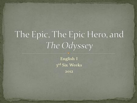 English I 3 rd Six Weeks 2012. The Epic An epic is a long narrative poem that relates the great deeds of a larger-than-life hero who embodies the values.