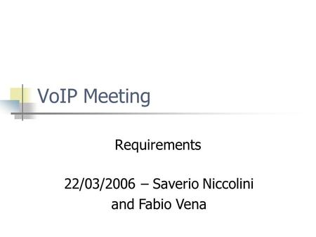 VoIP Meeting Requirements 22/03/2006 – Saverio Niccolini and Fabio Vena.
