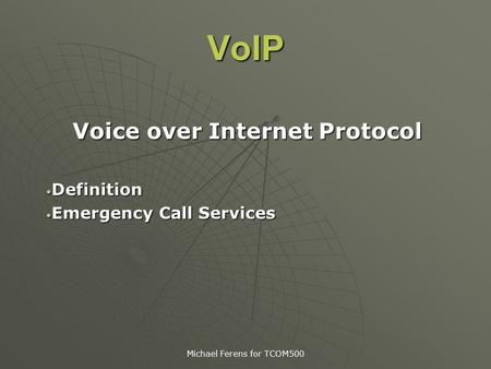 Michael Ferens for TCOM500 VoIP Voice over Internet Protocol Definition Definition Emergency Call Services Emergency Call Services.