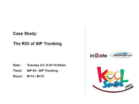 Case Study: The ROI of SIP Trunking Date:Tuesday 2/3, 8:30-10:00am Track: SIP-05 –SIP Trunking Room: B114 / B115.