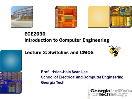ECE2030 Introduction to Computer Engineering Lecture 3: Switches and CMOS Prof. Hsien-Hsin Sean Lee School of Electrical and Computer Engineering Georgia.