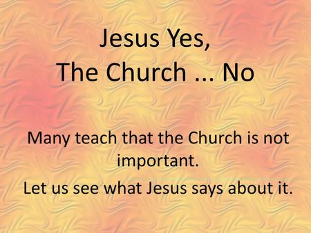 Jesus Yes, The Church... No Many teach that the Church is not important. Let us see what Jesus says about it.