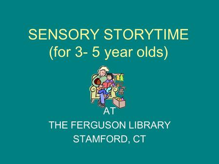 SENSORY STORYTIME (for 3- 5 year olds) AT THE FERGUSON LIBRARY STAMFORD, CT.
