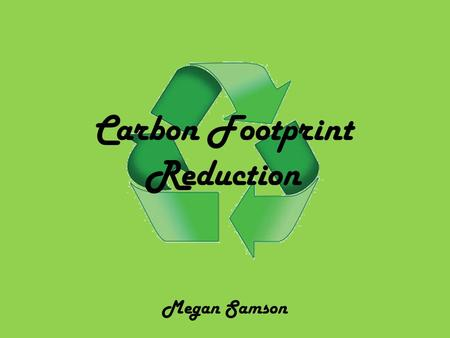Carbon Footprint Reduction Megan Samson. How people can reduce their carbon emissions? 1. Buy organic and local. When possible buy organic. You have a.
