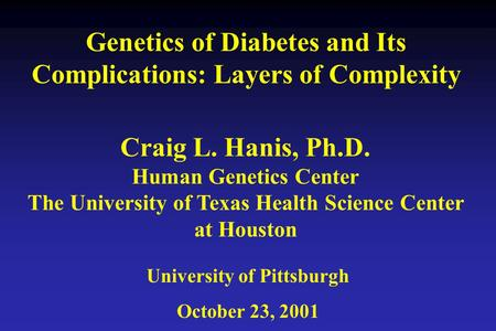 Genetics of Diabetes and Its Complications: Layers of Complexity University of Pittsburgh October 23, 2001 Craig L. Hanis, Ph.D. Human Genetics Center.