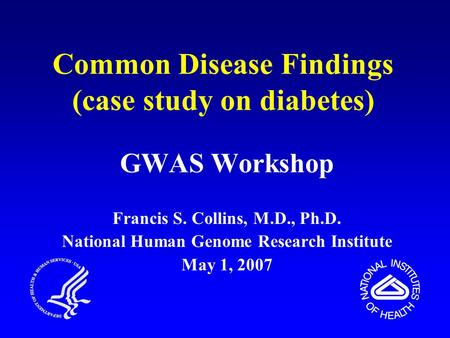 Common Disease Findings (case study on diabetes) GWAS Workshop Francis S. Collins, M.D., Ph.D. National Human Genome Research Institute May 1, 2007.
