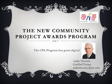THE NEW COMMUNITY PROJECT AWARDS PROGRAM The CPA Program has gone digital Andre Therrien Certified Trainer