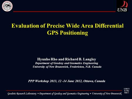 13/06/13 H. Rho Slide 1 Geodetic Research Laboratory Department of Geodesy and Geomatics Engineering University of New Brunswick Evaluation of Precise.