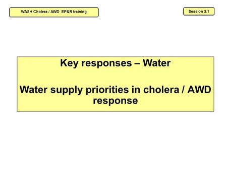 Key responses – Water Water supply priorities in cholera / AWD response Session 3.1 WASH Cholera / AWD EP&R training.