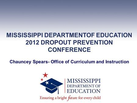 MISSISSIPPI DEPARTMENTOF EDUCATION 2012 DROPOUT PREVENTION CONFERENCE Chauncey Spears- Office of Curriculum and Instruction.