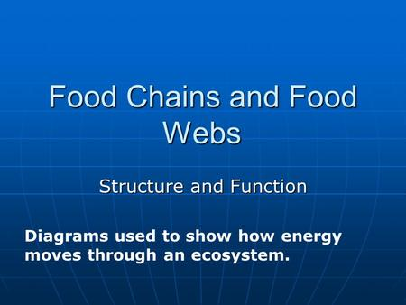 Food Chains and Food Webs Structure and Function Diagrams used to show how energy moves through an ecosystem.