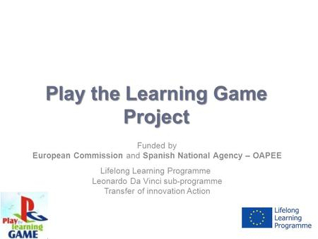 Play the Learning Game Project Funded by European Commission and Spanish National Agency – OAPEE Lifelong Learning Programme Leonardo Da Vinci sub-programme.