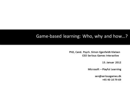 Game-based learning: Who, why and how…? PhD, Cand. Psych. Simon Egenfeldt-Nielsen CEO Serious Games Interactive 13. Januar 2012 Microsoft – Playful Learning.