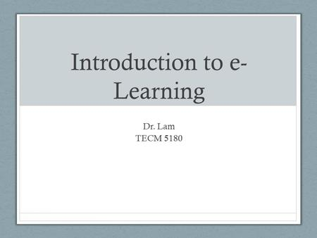 Introduction to e- Learning Dr. Lam TECM 5180. What is wrong with e- learning? What are your experiences with e-learning? What made it effective or ineffective?