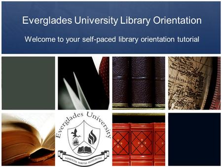 Everglades University Library Orientation Welcome to your self-paced library orientation tutorial.