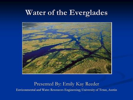 Water of the Everglades Presented By: Emily Kay Reeder Environmental and Water Resources Engineering; University of Texas, Austin.