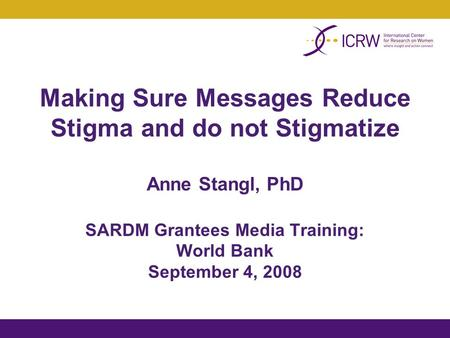 Making Sure Messages Reduce Stigma and do not Stigmatize Anne Stangl, PhD SARDM Grantees Media Training: World Bank September 4, 2008.
