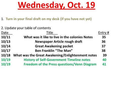 Wednesday, Oct. 19 1. Turn in your final draft on my desk (if you have not yet) 2. Update your table of contents DateTitle Entry # 10/11What was it like.
