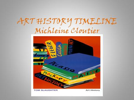 "ART HISTORY TIMELINE Michleine Cloutier. ""Art is the desire of a man to express himself, to record the reactions of his personality to the world he lives."