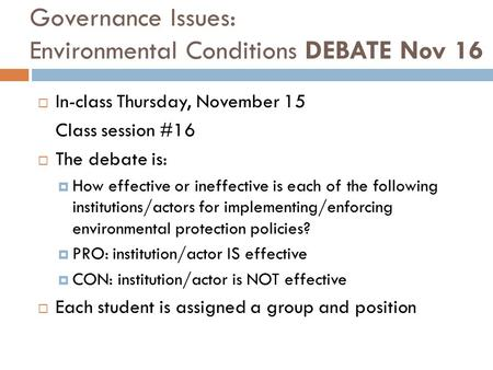 Governance Issues: Environmental Conditions DEBATE Nov 16  In-class Thursday, November 15 Class session #16  The debate is:  How effective or ineffective.