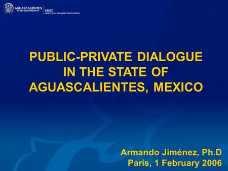 PUBLIC-PRIVATE DIALOGUE IN THE STATE OF AGUASCALIENTES, MEXICO Armando Jiménez, Ph.D Paris, 1 February 2006.