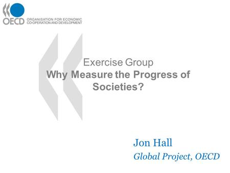 Exercise Group Why Measure the Progress of Societies? Jon Hall Global Project, OECD.
