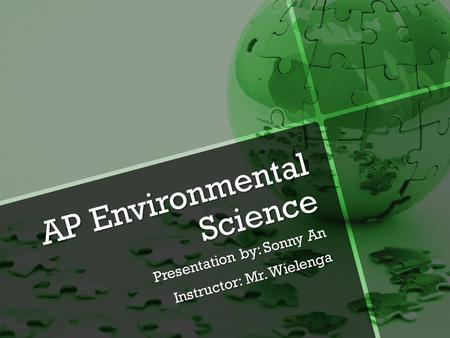 AP Environmental Science Presentation by: Sonny An Instructor: Mr. Wielenga.