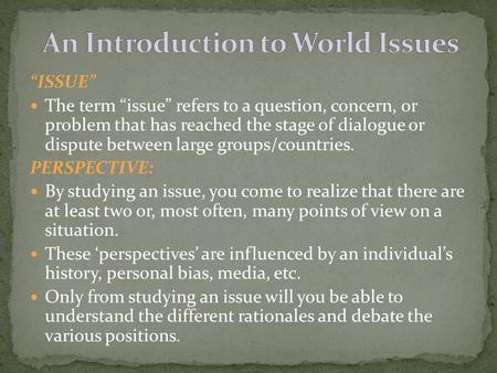 """ISSUE"" The term ""issue"" refers to a question, concern, or problem that has reached the stage of dialogue or dispute between large groups/countries. PERSPECTIVE:"