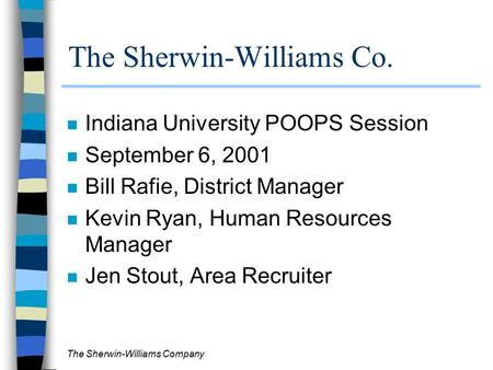 The Sherwin-Williams Company The Sherwin-Williams Co. n Indiana University POOPS Session n September 6, 2001 n Bill Rafie, District Manager n Kevin Ryan,
