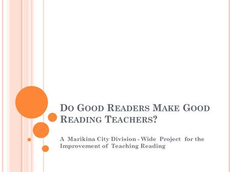 D O G OOD R EADERS M AKE G OOD R EADING T EACHERS ? A Marikina City Division - Wide Project for the Improvement of Teaching Reading.