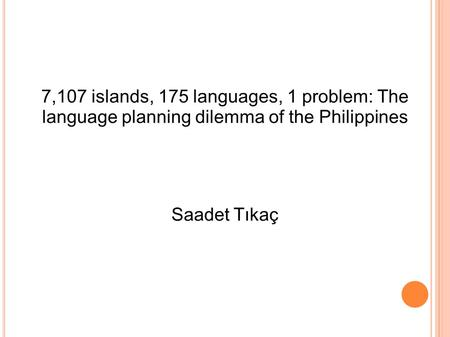 7,107 islands, 175 languages, 1 problem: The language planning dilemma of the Philippines Saadet Tıkaç.