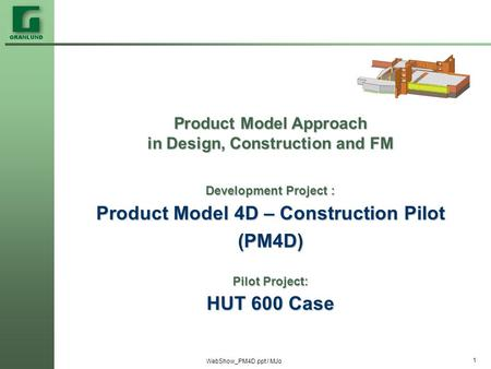 WebShow_PM4D.ppt / MJo 1 Product Model Approach in Design, Construction and FM Development Project : Product Model 4D – Construction Pilot (PM4D) Pilot.