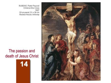 The passion and death of Jesus Christ 14 RUBENS, Pieter Pauwel Christ on the Cross 1627 Oil on panel, 51 x 38 cm Rockox House, Antwerp.