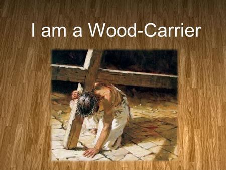 "I am a Wood-Carrier. Abraham was a Wood- Carrier Genesis 22:7(NLT) 7 Isaac turned to Abraham and said, ""Father?"" ""Yes, my son?"" Abraham replied. ""We have."