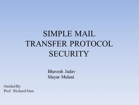 SIMPLE MAIL TRANSFER PROTOCOL SECURITY Guided By Prof : Richard Sinn Bhavesh Jadav Mayur Mulani.