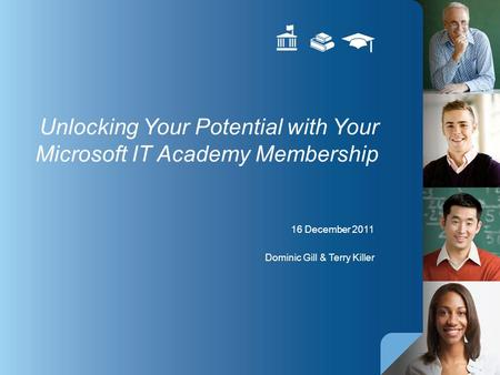 16 December 2011 Dominic Gill & Terry Killer Unlocking Your Potential with Your Microsoft IT Academy Membership.